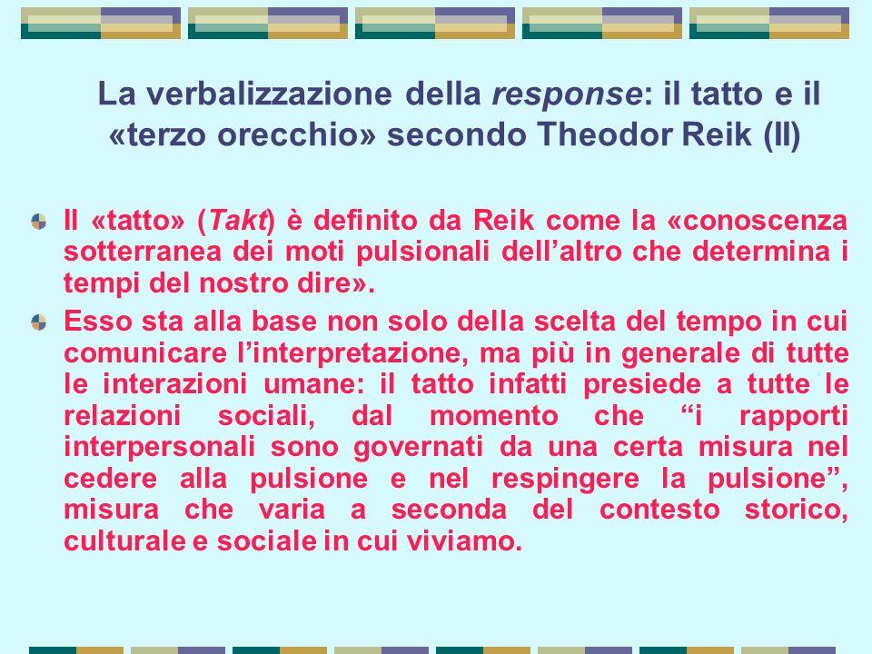 La verbalizzazione della response: il tatto e il «terzo orecchio» secondo Theodor Reik (II) Il «tatto» (Takt) è definito da Reik come la «conoscenza sotterranea dei moti pulsionali dell'altro che determina i tempi del nostro dire».