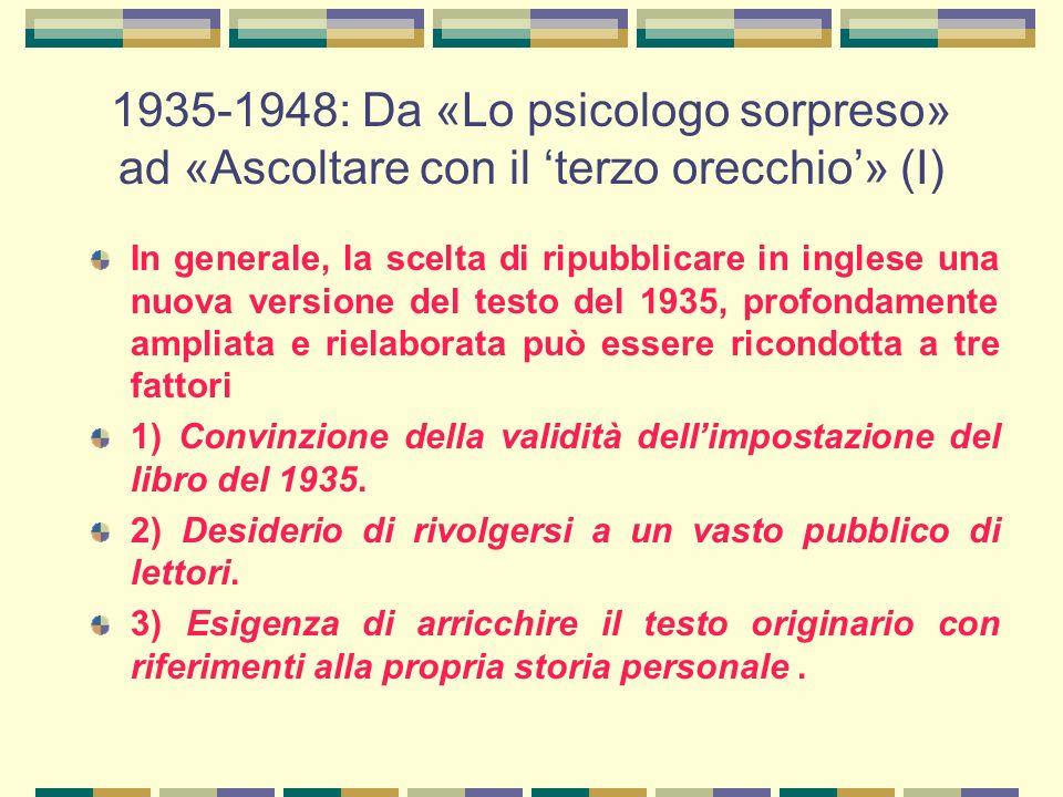 1935-1948: Da «Lo psicologo sorpreso» ad «Ascoltare con il 'terzo orecchio'» (I) In generale, la scelta di ripubblicare in inglese una nuova versione del testo del 1935, profondamente ampliata e rielaborata può essere ricondotta a tre fattori 1) Convinzione della validità dell'impostazione del libro del 1935.