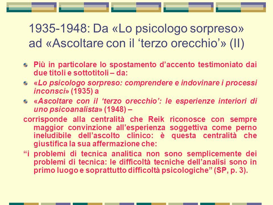 1935-1948: Da «Lo psicologo sorpreso» ad «Ascoltare con il 'terzo orecchio'» (II) Più in particolare lo spostamento d'accento testimoniato dai due titoli e sottotitoli – da: «Lo psicologo sorpreso: comprendere e indovinare i processi inconsci» (1935) a «Ascoltare con il 'terzo orecchio': le esperienze interiori di uno psicoanalista» (1948) – corrisponde alla centralità che Reik riconosce con sempre maggior convinzione all'esperienza soggettiva come perno ineludibile dell'ascolto clinico: è questa centralità che giustifica la sua affermazione che: i problemi di tecnica analitica non sono semplicemente dei problemi di tecnica: le difficoltà tecniche dell'analisi sono in primo luogo e soprattutto difficoltà psicologiche (SP, p.