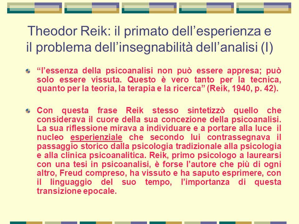 Theodor Reik: il primato dell'esperienza e il problema dell'insegnabilità dell'analisi (I) l'essenza della psicoanalisi non può essere appresa; può solo essere vissuta.