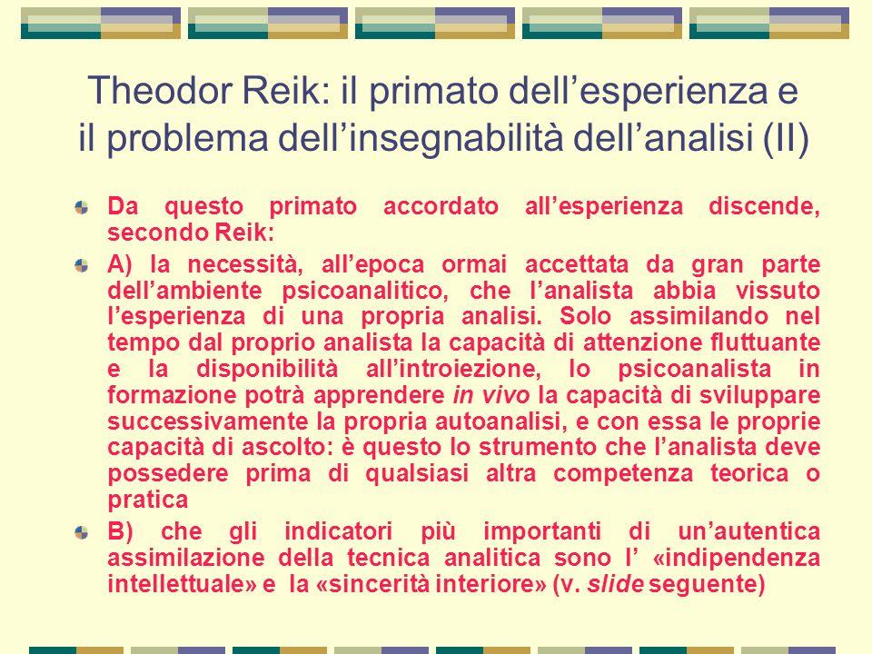 Theodor Reik: il primato dell'esperienza e il problema dell'insegnabilità dell'analisi (II) Da questo primato accordato all'esperienza discende, secondo Reik: A) la necessità, all'epoca ormai accettata da gran parte dell'ambiente psicoanalitico, che l'analista abbia vissuto l'esperienza di una propria analisi.