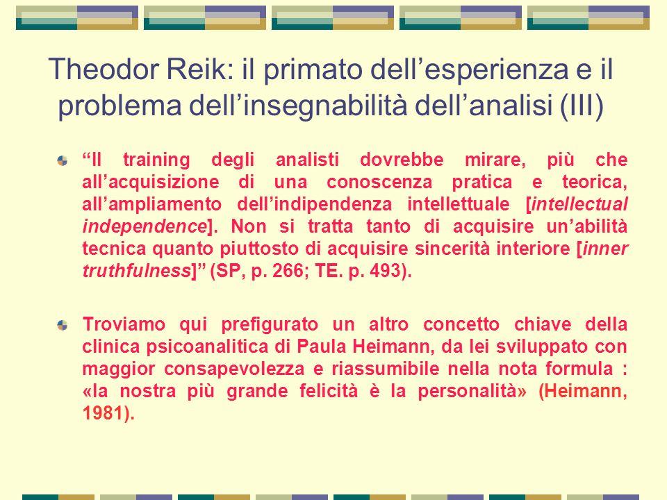 Theodor Reik: il primato dell'esperienza e il problema dell'insegnabilità dell'analisi (III) Il training degli analisti dovrebbe mirare, più che all'acquisizione di una conoscenza pratica e teorica, all'ampliamento dell'indipendenza intellettuale [intellectual independence].