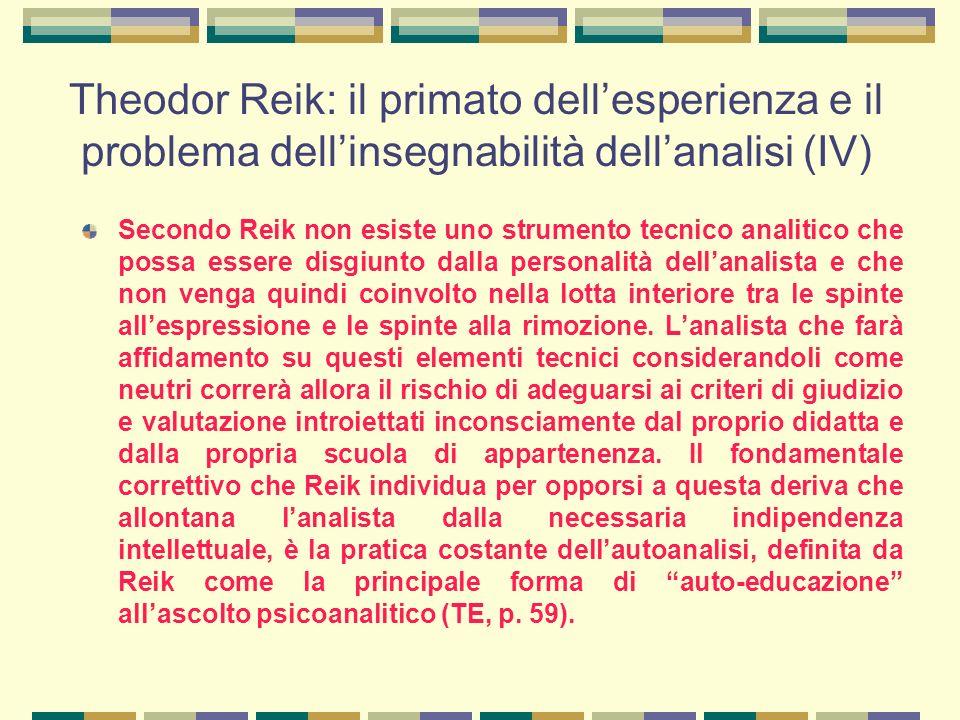 Theodor Reik: il primato dell'esperienza e il problema dell'insegnabilità dell'analisi (IV) Secondo Reik non esiste uno strumento tecnico analitico che possa essere disgiunto dalla personalità dell'analista e che non venga quindi coinvolto nella lotta interiore tra le spinte all'espressione e le spinte alla rimozione.