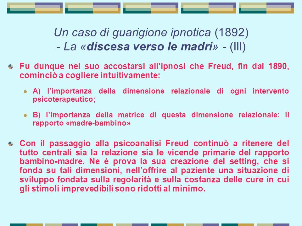 Un caso di guarigione ipnotica (1892) - La «discesa verso le madri» - (III) Fu dunque nel suo accostarsi all'ipnosi che Freud, fin dal 1890, cominciò a cogliere intuitivamente: A) l'importanza della dimensione relazionale di ogni intervento psicoterapeutico; B) l'importanza della matrice di questa dimensione relazionale: il rapporto «madre-bambino» Con il passaggio alla psicoanalisi Freud continuò a ritenere del tutto centrali sia la relazione sia le vicende primarie del rapporto bambino-madre.