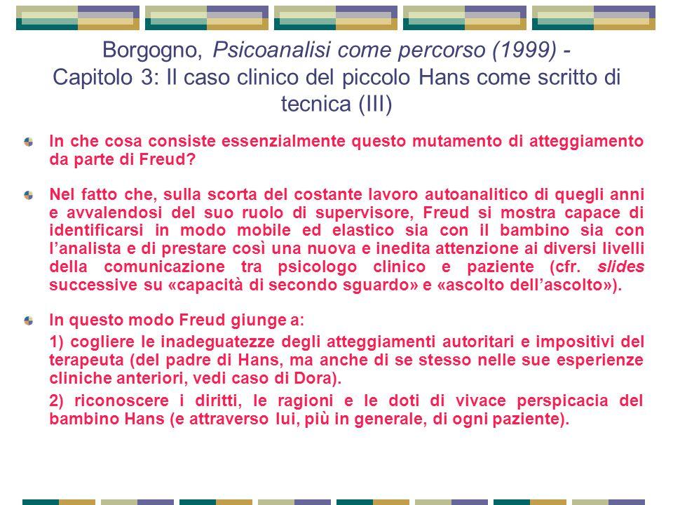 Borgogno, Psicoanalisi come percorso (1999) - Capitolo 3: Il caso clinico del piccolo Hans come scritto di tecnica (III) In che cosa consiste essenzialmente questo mutamento di atteggiamento da parte di Freud.