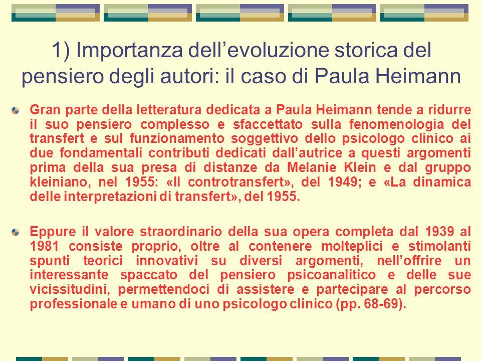 1) Importanza dell'evoluzione storica del pensiero degli autori: il caso di Paula Heimann Gran parte della letteratura dedicata a Paula Heimann tende a ridurre il suo pensiero complesso e sfaccettato sulla fenomenologia del transfert e sul funzionamento soggettivo dello psicologo clinico ai due fondamentali contributi dedicati dall'autrice a questi argomenti prima della sua presa di distanze da Melanie Klein e dal gruppo kleiniano, nel 1955: «Il controtransfert», del 1949; e «La dinamica delle interpretazioni di transfert», del 1955.