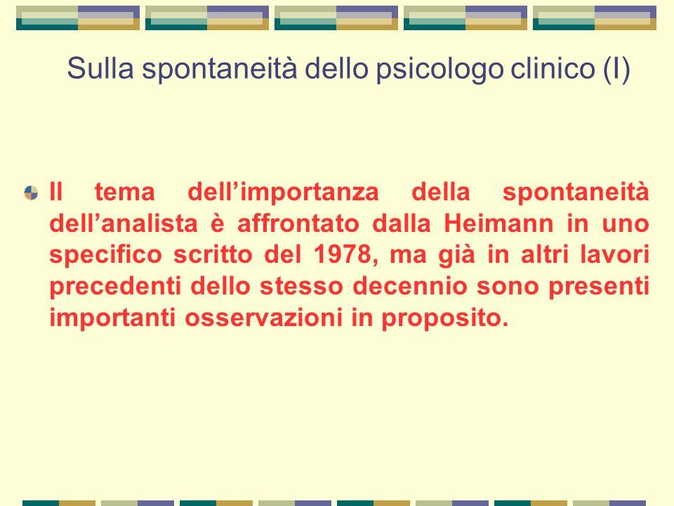 Sulla spontaneità dello psicologo clinico (I) Il tema dell'importanza della spontaneità dell'analista è affrontato dalla Heimann in uno specifico scritto del 1978, ma già in altri lavori precedenti dello stesso decennio sono presenti importanti osservazioni in proposito.