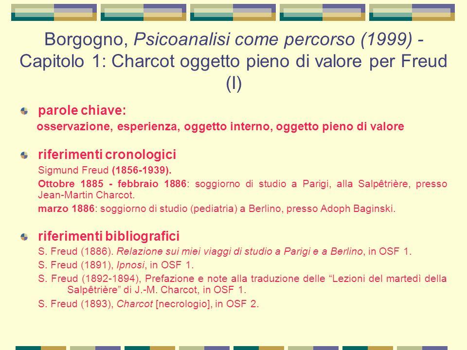 Borgogno, Psicoanalisi come percorso (1999) - Capitolo 1: Charcot oggetto pieno di valore per Freud (I) parole chiave: osservazione, esperienza, oggetto interno, oggetto pieno di valore riferimenti cronologici Sigmund Freud (1856-1939).