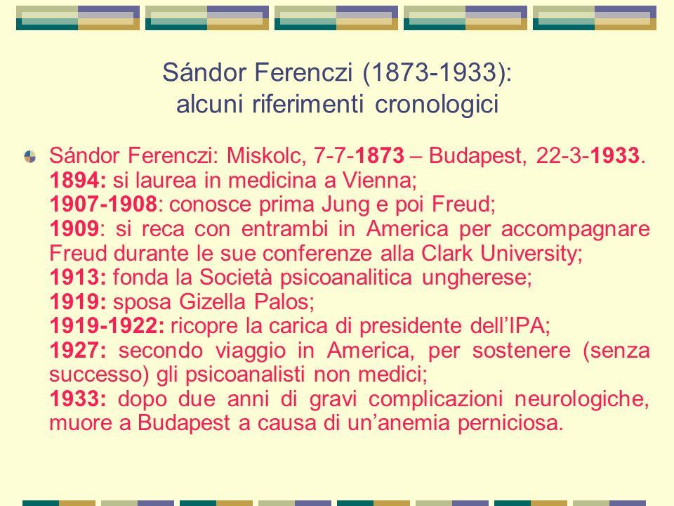Sándor Ferenczi (1873-1933): alcuni riferimenti cronologici Sándor Ferenczi: Miskolc, 7-7-1873 – Budapest, 22-3-1933.