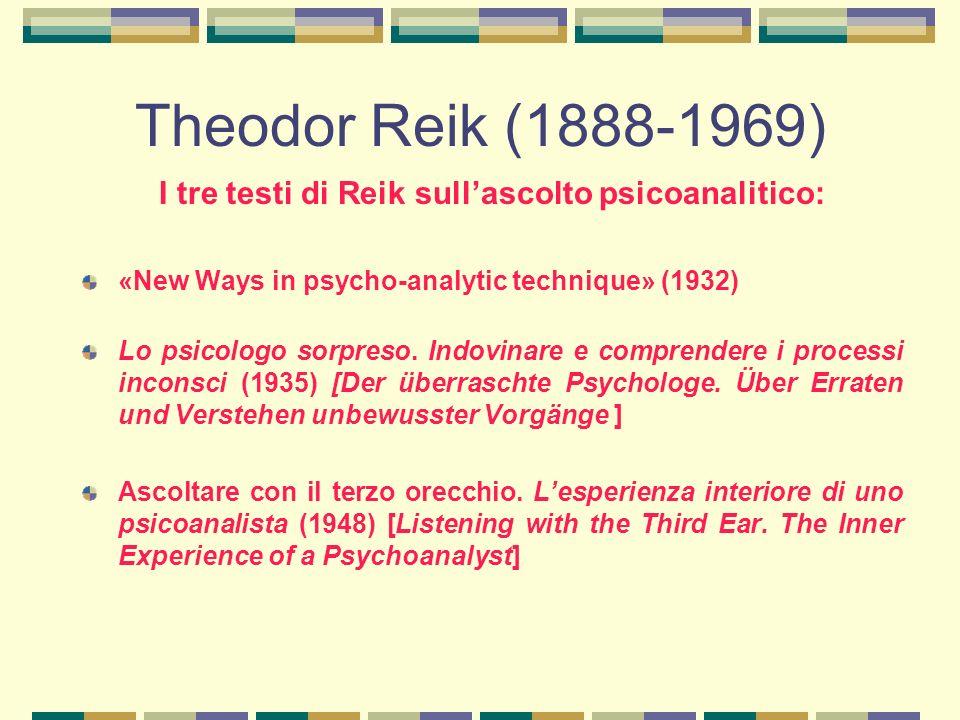 Theodor Reik (1888-1969) I tre testi di Reik sull'ascolto psicoanalitico: «New Ways in psycho-analytic technique» (1932) Lo psicologo sorpreso.