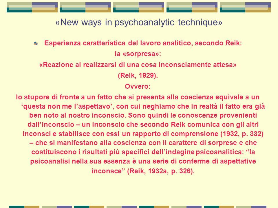 «New ways in psychoanalytic technique» Esperienza caratteristica del lavoro analitico, secondo Reik: la «sorpresa»: «Reazione al realizzarsi di una cosa inconsciamente attesa» (Reik, 1929).