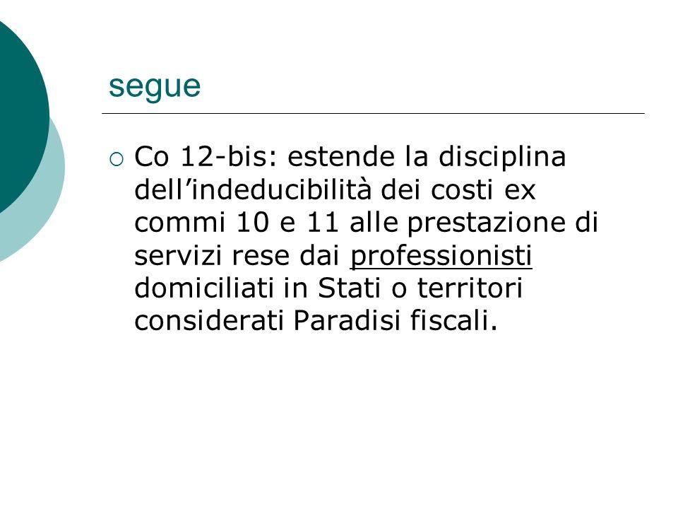 segue  Co 12-bis: estende la disciplina dell'indeducibilità dei costi ex commi 10 e 11 alle prestazione di servizi rese dai professionisti domiciliati in Stati o territori considerati Paradisi fiscali.