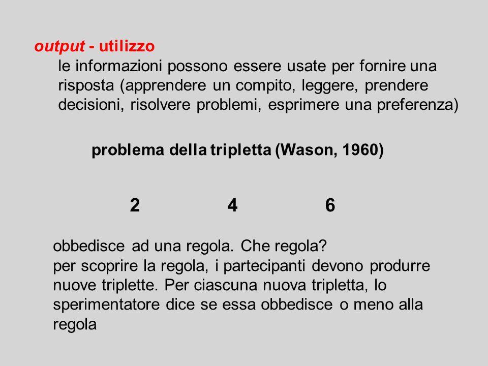 output - utilizzo le informazioni possono essere usate per fornire una risposta (apprendere un compito, leggere, prendere decisioni, risolvere problemi, esprimere una preferenza) problema della tripletta (Wason, 1960) obbedisce ad una regola.