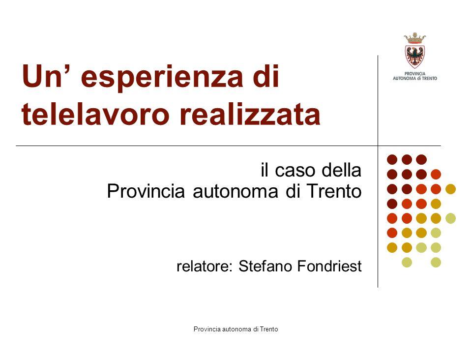 Provincia autonoma di Trento Un' esperienza di telelavoro realizzata il caso della Provincia autonoma di Trento relatore: Stefano Fondriest