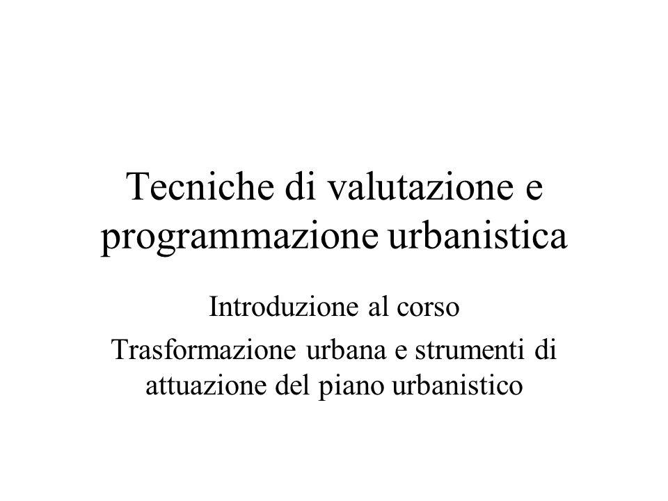 Tecniche di valutazione e programmazione urbanistica Introduzione al corso Trasformazione urbana e strumenti di attuazione del piano urbanistico