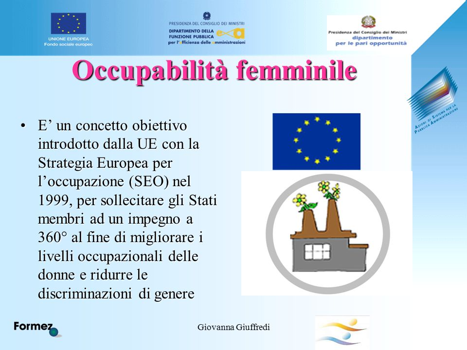 Giovanna Giuffredi Occupabilità femminile E' un concetto obiettivo introdotto dalla UE con la Strategia Europea per l'occupazione (SEO) nel 1999, per sollecitare gli Stati membri ad un impegno a 360° al fine di migliorare i livelli occupazionali delle donne e ridurre le discriminazioni di genereE' un concetto obiettivo introdotto dalla UE con la Strategia Europea per l'occupazione (SEO) nel 1999, per sollecitare gli Stati membri ad un impegno a 360° al fine di migliorare i livelli occupazionali delle donne e ridurre le discriminazioni di genere