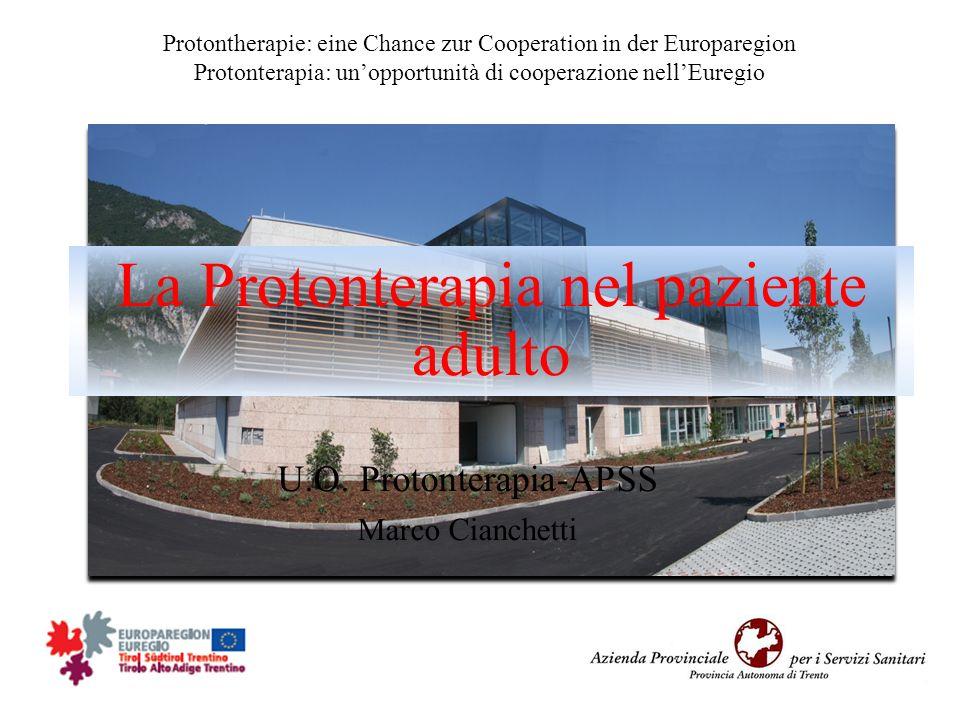 La Protonterapia nel paziente adulto U.O. Protonterapia-APSS Marco Cianchetti Protontherapie: eine Chance zur Cooperation in der Europaregion Protonte