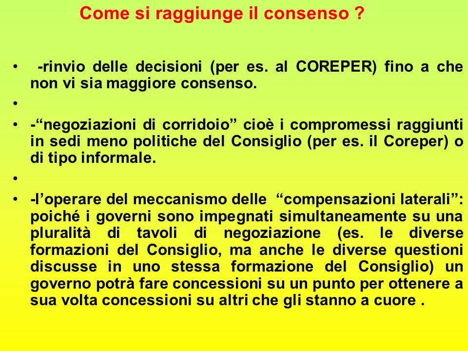 """Come si raggiunge il consenso ? -rinvio delle decisioni (per es. al COREPER) fino a che non vi sia maggiore consenso. -""""negoziazioni di corridoio"""" cio"""