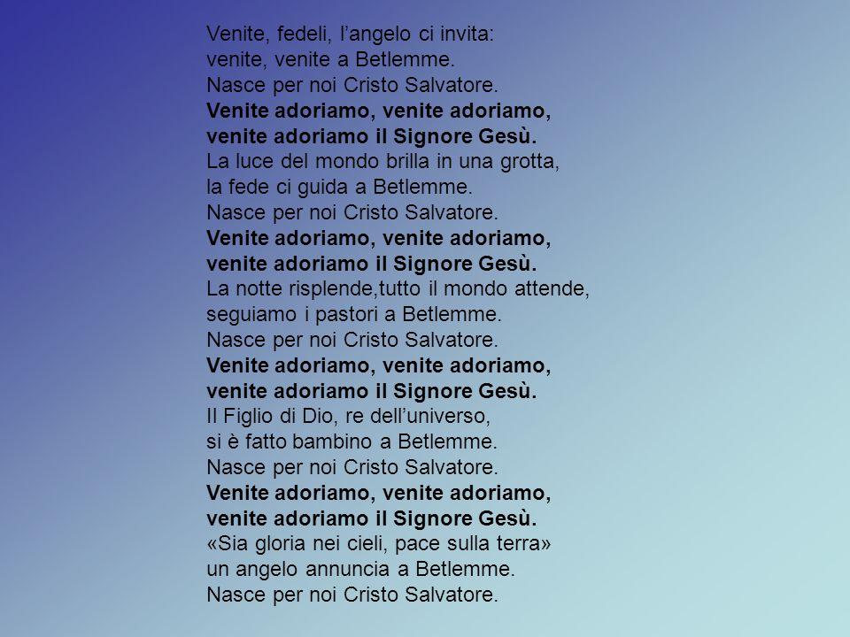 Venite, fedeli, l'angelo ci invita: venite, venite a Betlemme. Nasce per noi Cristo Salvatore. Venite adoriamo, venite adoriamo, venite adoriamo il Si