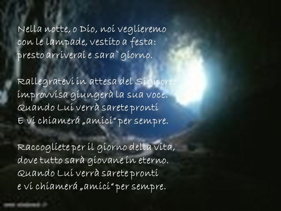 Nella notte, o Dio, noi veglieremo con le lampade, vestito a festa: presto arriverai e sara`giorno. Rallegratevi in attesa del Signore; improvvisa giu
