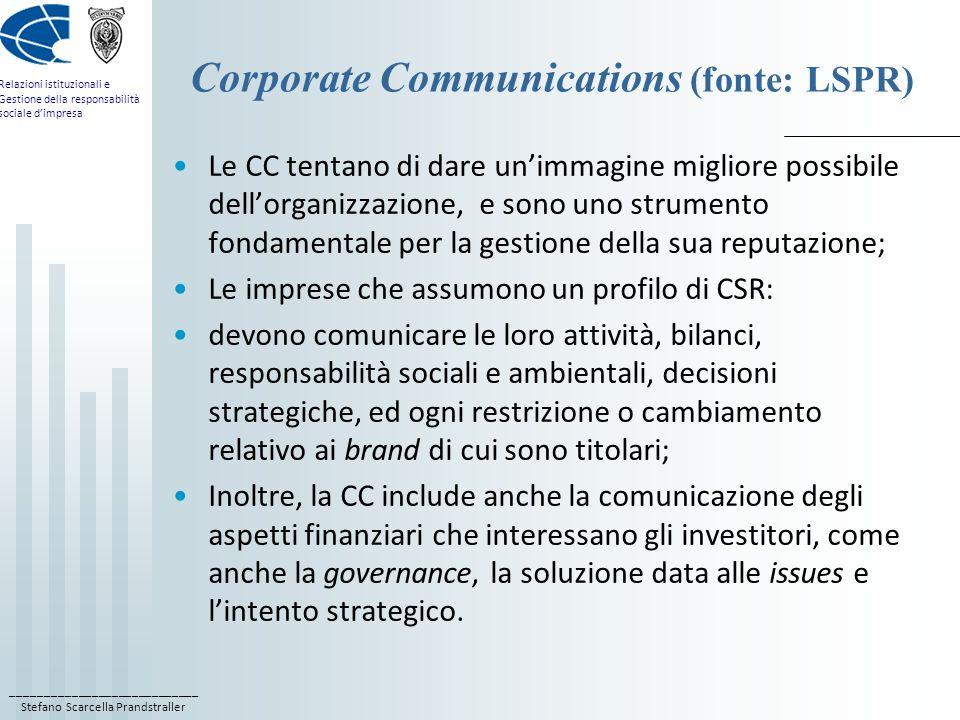 ____________________________ Stefano Scarcella Prandstraller Relazioni istituzionali e Gestione della responsabilità sociale d'impresa Corporate Communications (fonte: LSPR) Le CC tentano di dare un'immagine migliore possibile dell'organizzazione, e sono uno strumento fondamentale per la gestione della sua reputazione; Le imprese che assumono un profilo di CSR: devono comunicare le loro attività, bilanci, responsabilità sociali e ambientali, decisioni strategiche, ed ogni restrizione o cambiamento relativo ai brand di cui sono titolari; Inoltre, la CC include anche la comunicazione degli aspetti finanziari che interessano gli investitori, come anche la governance, la soluzione data alle issues e l'intento strategico.