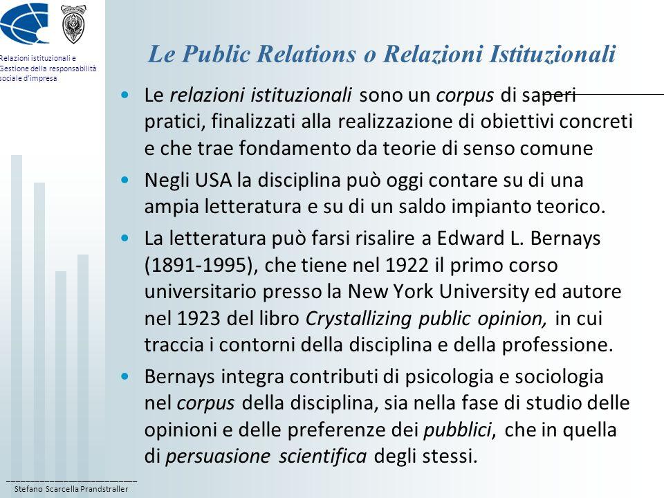 ____________________________ Stefano Scarcella Prandstraller Relazioni istituzionali e Gestione della responsabilità sociale d'impresa Le Public Relations o Relazioni Istituzionali Le relazioni istituzionali sono un corpus di saperi pratici, finalizzati alla realizzazione di obiettivi concreti e che trae fondamento da teorie di senso comune Negli USA la disciplina può oggi contare su di una ampia letteratura e su di un saldo impianto teorico.