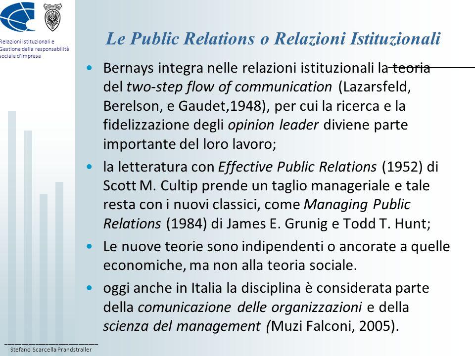 ____________________________ Stefano Scarcella Prandstraller Relazioni istituzionali e Gestione della responsabilità sociale d'impresa Le Public Relations o Relazioni Istituzionali Bernays integra nelle relazioni istituzionali la teoria del two-step flow of communication (Lazarsfeld, Berelson, e Gaudet,1948), per cui la ricerca e la fidelizzazione degli opinion leader diviene parte importante del loro lavoro; la letteratura con Effective Public Relations (1952) di Scott M.