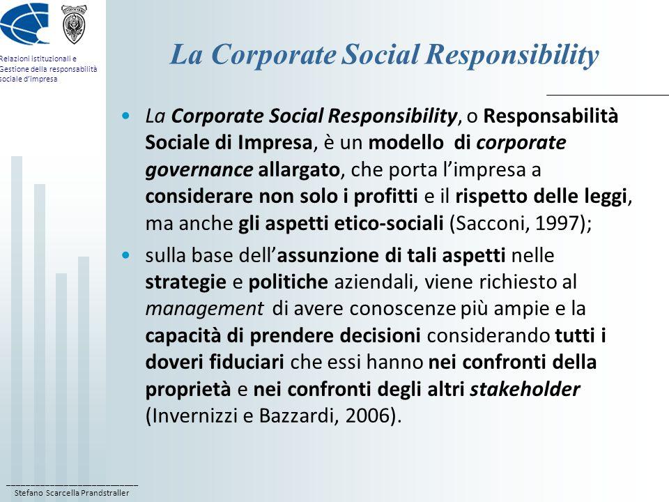 ____________________________ Stefano Scarcella Prandstraller Relazioni istituzionali e Gestione della responsabilità sociale d'impresa La Corporate Social Responsibility La Corporate Social Responsibility, o Responsabilità Sociale di Impresa, è un modello di corporate governance allargato, che porta l'impresa a considerare non solo i profitti e il rispetto delle leggi, ma anche gli aspetti etico-sociali (Sacconi, 1997); sulla base dell'assunzione di tali aspetti nelle strategie e politiche aziendali, viene richiesto al management di avere conoscenze più ampie e la capacità di prendere decisioni considerando tutti i doveri fiduciari che essi hanno nei confronti della proprietà e nei confronti degli altri stakeholder (Invernizzi e Bazzardi, 2006).
