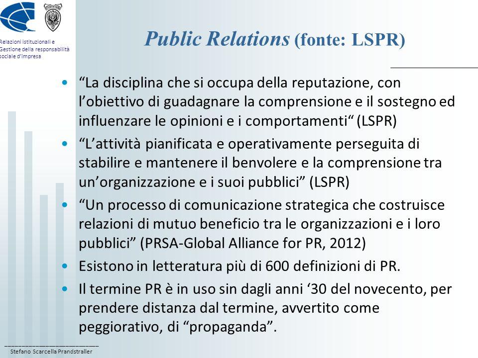 ____________________________ Stefano Scarcella Prandstraller Relazioni istituzionali e Gestione della responsabilità sociale d'impresa Public Relations (fonte: LSPR) La disciplina che si occupa della reputazione, con l'obiettivo di guadagnare la comprensione e il sostegno ed influenzare le opinioni e i comportamenti (LSPR) L'attività pianificata e operativamente perseguita di stabilire e mantenere il benvolere e la comprensione tra un'organizzazione e i suoi pubblici (LSPR) Un processo di comunicazione strategica che costruisce relazioni di mutuo beneficio tra le organizzazioni e i loro pubblici (PRSA-Global Alliance for PR, 2012) Esistono in letteratura più di 600 definizioni di PR.
