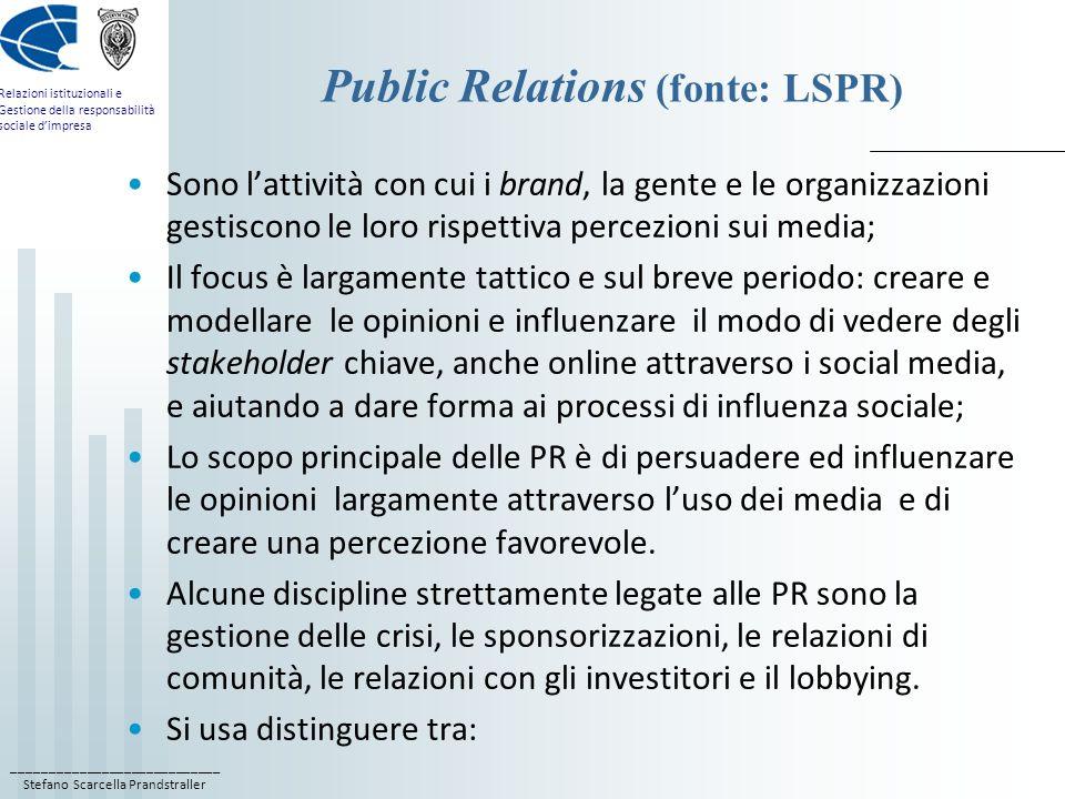____________________________ Stefano Scarcella Prandstraller Relazioni istituzionali e Gestione della responsabilità sociale d'impresa Public Relations (fonte: LSPR) Sono l'attività con cui i brand, la gente e le organizzazioni gestiscono le loro rispettiva percezioni sui media; Il focus è largamente tattico e sul breve periodo: creare e modellare le opinioni e influenzare il modo di vedere degli stakeholder chiave, anche online attraverso i social media, e aiutando a dare forma ai processi di influenza sociale; Lo scopo principale delle PR è di persuadere ed influenzare le opinioni largamente attraverso l'uso dei media e di creare una percezione favorevole.