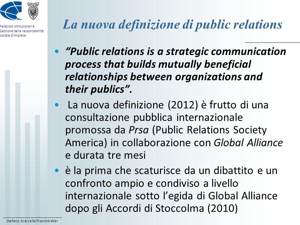 ____________________________ Stefano Scarcella Prandstraller Relazioni istituzionali e Gestione della responsabilità sociale d'impresa La nuova definizione di public relations La nuova definizione di public relations contiene due novità concettuali importanti: 1) il riconoscimento delle RP come processo di comunicazione strategica; 2)la simmetria della relazione tra l'organizzazione e i suoi pubblici, coerentemente con il modello 2 ways symmetric di Grunig.