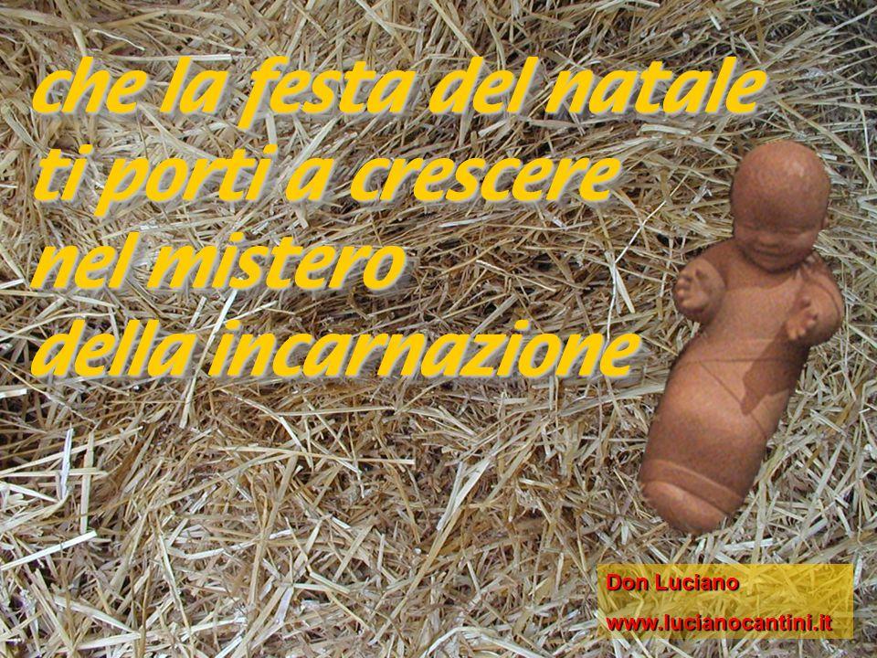 che la festa del natale ti porti a crescere nel mistero della incarnazione che la festa del natale ti porti a crescere nel mistero della incarnazione Don Luciano www.lucianocantini.it