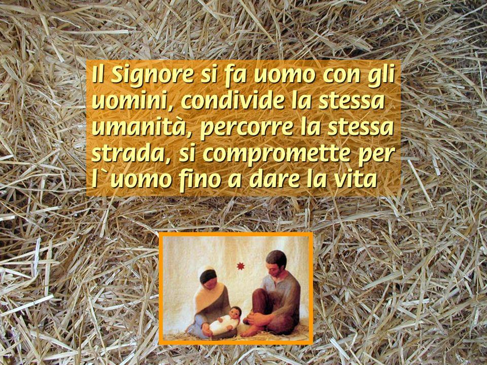 Il Signore si fa uomo con gli uomini, condivide la stessa umanità, percorre la stessa strada, si compromette per l'uomo fino a dare la vita