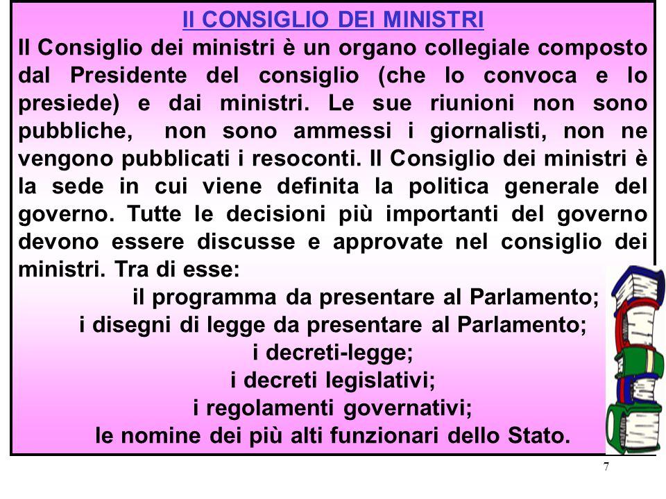 7 Il CONSIGLIO DEI MINISTRI Il Consiglio dei ministri è un organo collegiale composto dal Presidente del consiglio (che lo convoca e lo presiede) e dai ministri.