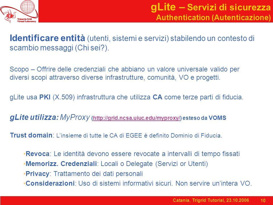 Catania, Trigrid Tutorial, 23.10.2006 10 gLite – Servizi di sicurezza Authentication (Autenticazione) Identificare entità (utenti, sistemi e servizi) stabilendo un contesto di scambio messaggi (Chi sei ).