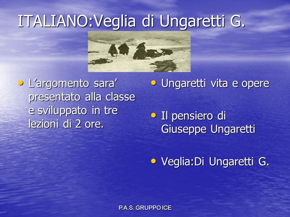 P.A.S. GRUPPO ICE ITALIANO:Veglia di Ungaretti G. L'argomento sara' presentato alla classe e sviluppato in tre lezioni di 2 ore. L'argomento sara' pre