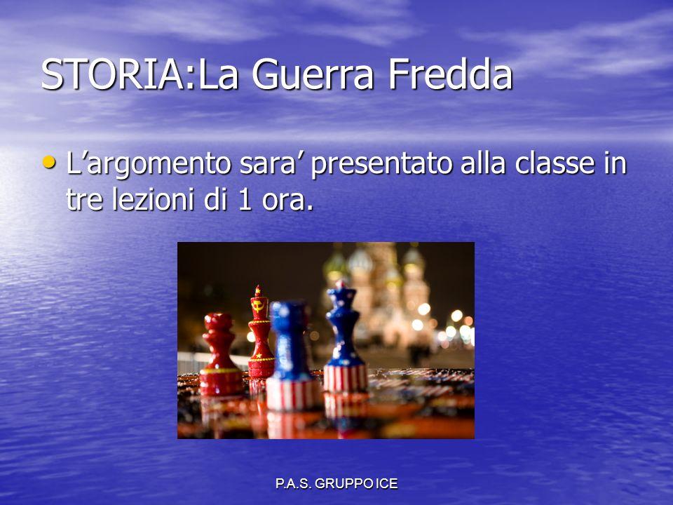 P.A.S. GRUPPO ICE STORIA:La Guerra Fredda L'argomento sara' presentato alla classe in tre lezioni di 1 ora. L'argomento sara' presentato alla classe i