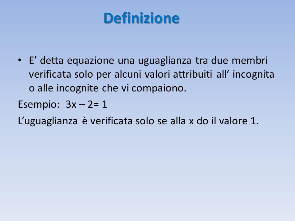 Definizione E' detta equazione una uguaglianza tra due membri verificata solo per alcuni valori attribuiti all' incognita o alle incognite che vi comp