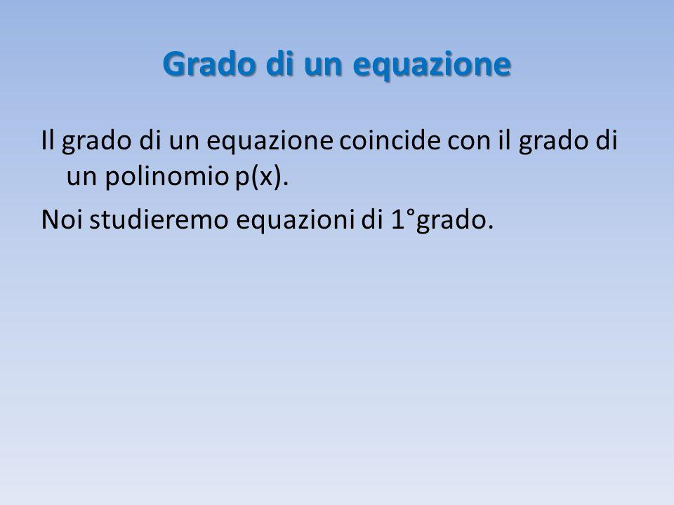 Grado di un equazione Il grado di un equazione coincide con il grado di un polinomio p(x). Noi studieremo equazioni di 1°grado.