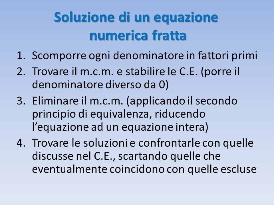 Soluzione di un equazione numerica fratta 1.Scomporre ogni denominatore in fattori primi 2.Trovare il m.c.m. e stabilire le C.E. (porre il denominator