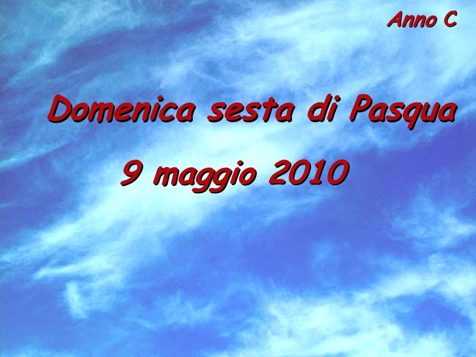 Anno C Domenica sesta di Pasqua 9 maggio 2010