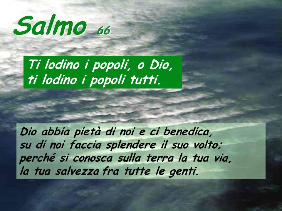 Salmo 66 Ti lodino i popoli, o Dio, ti lodino i popoli tutti.
