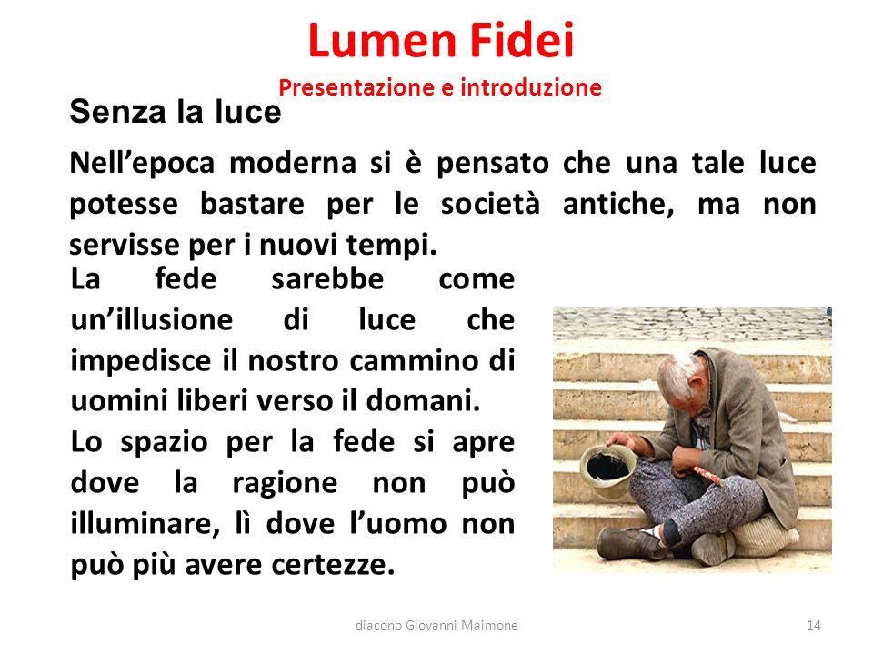 Lumen Fidei Presentazione e introduzione Senza la luce Nell'epoca moderna si è pensato che una tale luce potesse bastare per le società antiche, ma non servisse per i nuovi tempi.