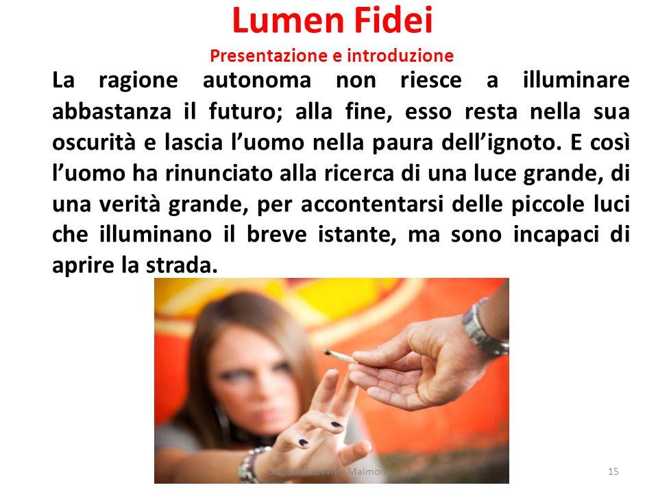 Lumen Fidei Presentazione e introduzione La ragione autonoma non riesce a illuminare abbastanza il futuro; alla fine, esso resta nella sua oscurità e lascia l'uomo nella paura dell'ignoto.