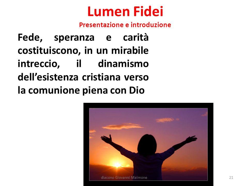 Lumen Fidei Presentazione e introduzione Fede, speranza e carità costituiscono, in un mirabile intreccio, il dinamismo dell'esistenza cristiana verso la comunione piena con Dio 21diacono Giovanni Maimone