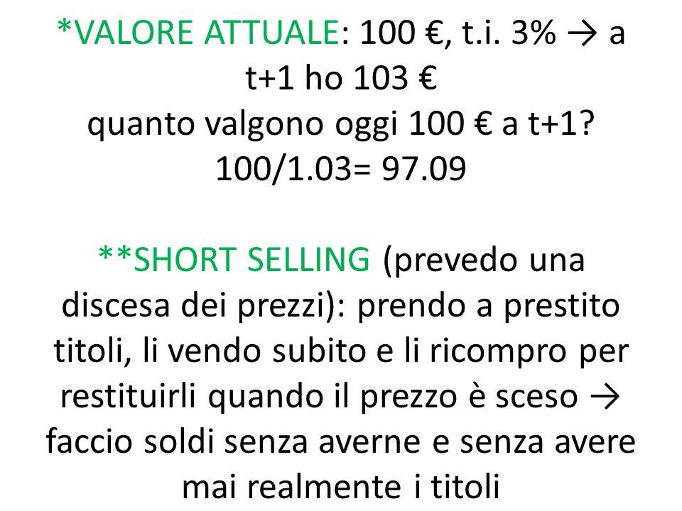 *VALORE ATTUALE: 100 €, t.i. 3% → a t+1 ho 103 € quanto valgono oggi 100 € a t+1? 100/1.03= 97.09 **SHORT SELLING (prevedo una discesa dei prezzi): pr