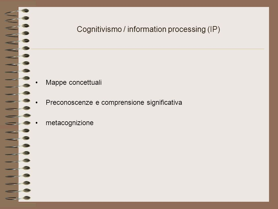 Cognitivismo / information processing (IP) Mappe concettuali Preconoscenze e comprensione significativa metacognizione