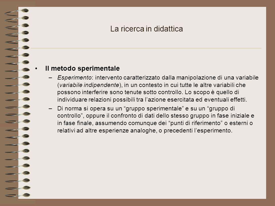La ricerca in didattica Il metodo sperimentale –Esperimento: intervento caratterizzato dalla manipolazione di una variabile (variabile indipendente), in un contesto in cui tutte le altre variabili che possono interferire sono tenute sotto controllo.