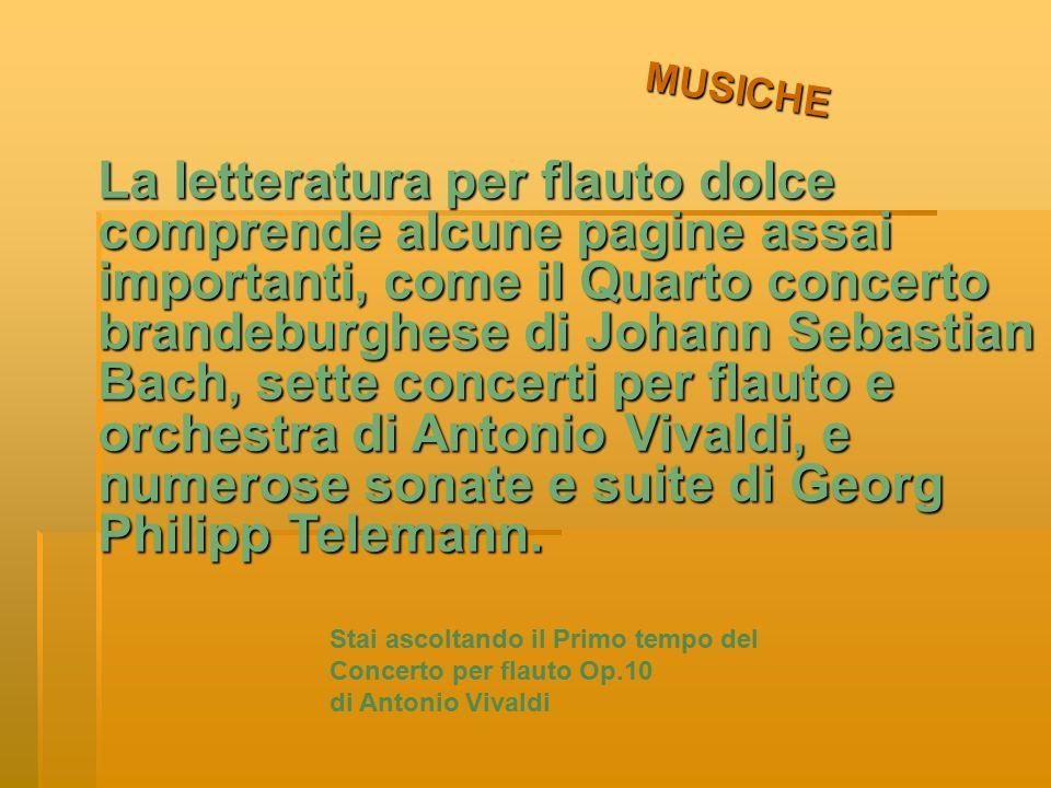 MUSICHE La letteratura per flauto dolce comprende alcune pagine assai importanti, come il Quarto concerto brandeburghese di Johann Sebastian Bach, sette concerti per flauto e orchestra di Antonio Vivaldi, e numerose sonate e suite di Georg Philipp Telemann.