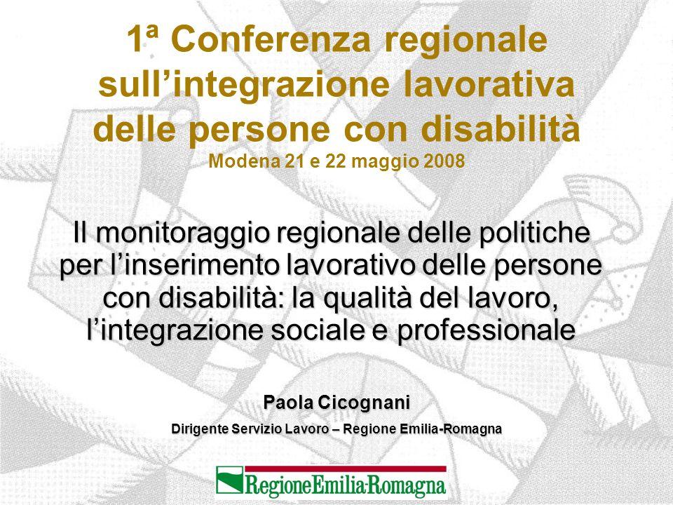 1ª Conferenza regionale sull'integrazione lavorativa delle persone con disabilità Modena 21 e 22 maggio 2008 Il monitoraggio regionale delle politiche per l'inserimento lavorativo delle persone con disabilità: la qualità del lavoro, l'integrazione sociale e professionale Paola Cicognani Dirigente Servizio Lavoro – Regione Emilia-Romagna